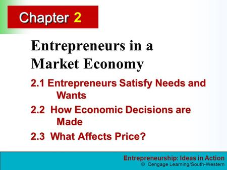 Entrepreneurship: Ideas in Action © Cengage Learning/South-Western ChapterChapter Entrepreneurs in a Market Economy 2.1 Entrepreneurs Satisfy Needs and.