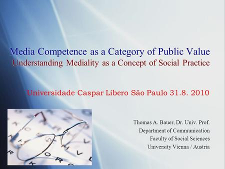 Media Competence as a Category of Public Value Understanding Mediality as a Concept of Social Practice Thomas A. Bauer, Dr. Univ. Prof. Department of Communication.