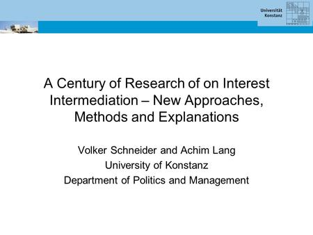 A Century of Research of on Interest Intermediation – New Approaches, Methods and Explanations Volker Schneider and Achim Lang University of Konstanz Department.