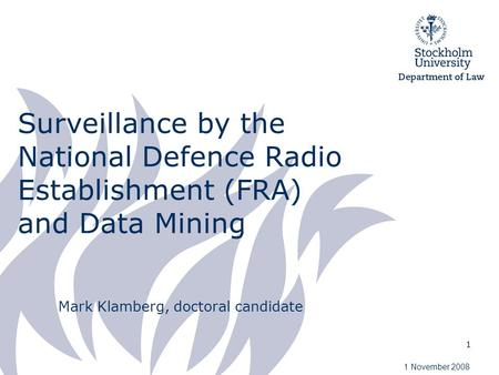 1 Surveillance by the National Defence Radio Establishment (FRA) and Data Mining Mark Klamberg, doctoral candidate 1 November 2008.