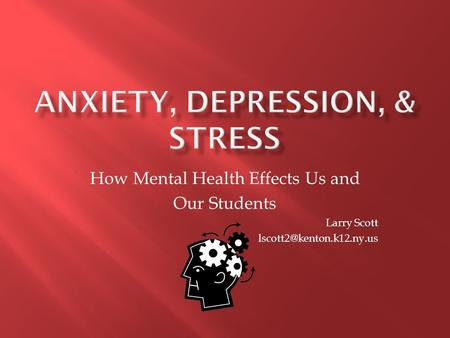 How Mental Health Effects Us and Our Students Larry Scott