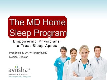 Empowering Physicians to Treat Sleep Apnea The MD Home Sleep Program Presented by Dr. Avi Ishaaya, MD Medical Director.
