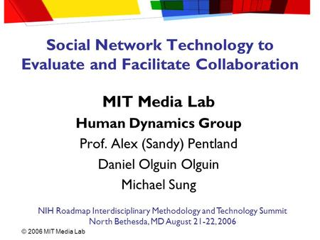 © 2006 MIT Media Lab Social Network Technology to Evaluate and Facilitate Collaboration MIT Media Lab Human Dynamics Group Prof. Alex (Sandy) Pentland.
