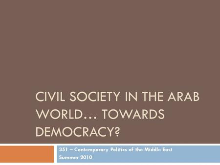 CIVIL SOCIETY IN THE ARAB WORLD… TOWARDS DEMOCRACY? 351 – Contemporary Politics of the Middle East Summer 2010.