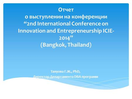 "Отчет о выступлении на конференции ""2nd International Conference on Innovation and Entrepreneurship ICIE- 2014"" (Bangkok, Thailand) Таяуова Г.Ж., PhD,"