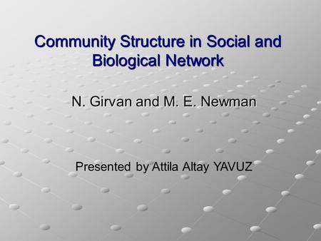 Community Structure in Social and Biological Network N. Girvan and M. E. Newman Presented by Attila Altay YAVUZ.