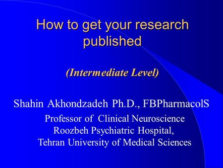 How to get your research published (Intermediate Level) Shahin Akhondzadeh Ph.D., FBPharmacolS Professor of Clinical Neuroscience Roozbeh Psychiatric Hospital,