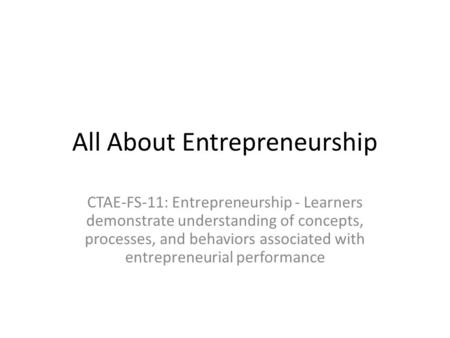All About Entrepreneurship CTAE-FS-11: Entrepreneurship - Learners demonstrate understanding of concepts, processes, and behaviors associated with entrepreneurial.