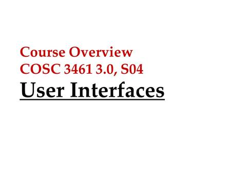 Course Overview COSC 3461 3.0, S04 User Interfaces.