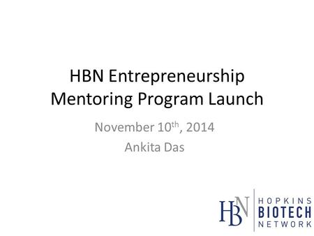 HBN Entrepreneurship Mentoring Program Launch November 10 th, 2014 Ankita Das.