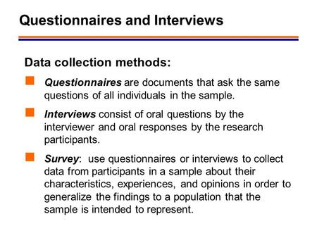 1 Questionnaires and Interviews Data collection methods: Questionnaires are documents that ask the same questions of all individuals in the sample. Interviews.