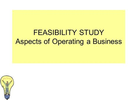FEASIBILITY STUDY Aspects of Operating a Business.
