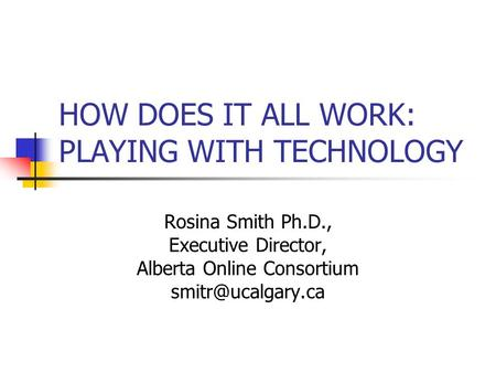 HOW DOES IT ALL WORK: PLAYING WITH TECHNOLOGY Rosina Smith Ph.D., Executive Director, Alberta Online Consortium