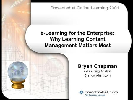 E-Learning for the Enterprise: Why Learning Content Management Matters Most Bryan Chapman e-Learning Analyst Brandon-hall.com Presented at Online Learning.