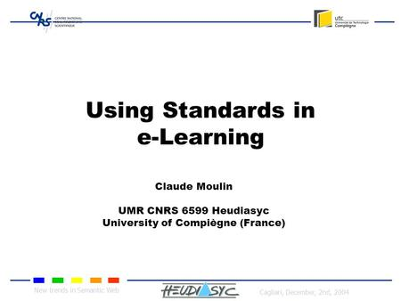 New trends in Semantic Web Cagliari, December, 2nd, 2004 Using Standards in e-Learning Claude Moulin UMR CNRS 6599 Heudiasyc University of Compiègne (France)