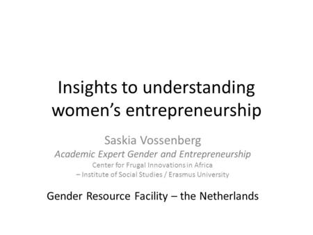 Insights to understanding women's entrepreneurship Saskia Vossenberg Academic Expert Gender and Entrepreneurship Center for Frugal Innovations in Africa.