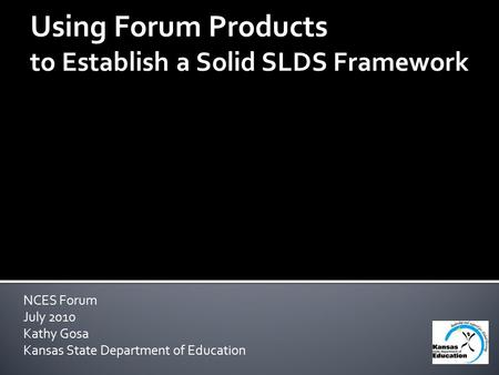 NCES Forum July 2010 Kathy Gosa Kansas State Department of Education Using Forum Products to Establish a Solid SLDS Framework.