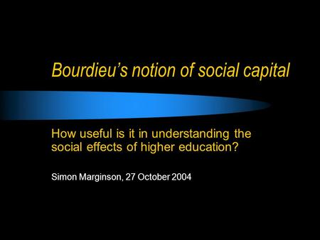 Bourdieu's notion of social capital How useful is it in understanding the social effects of higher education? Simon Marginson, 27 October 2004.