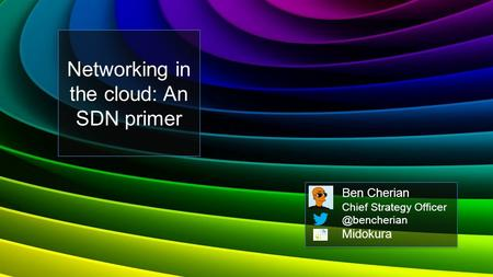Networking in the cloud: An SDN primer Ben Cherian Chief Strategy Midokura.
