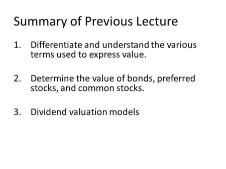 Summary of Previous Lecture 1.Differentiate and understand the various terms used to express value. 2.Determine the value of bonds, preferred stocks, and.