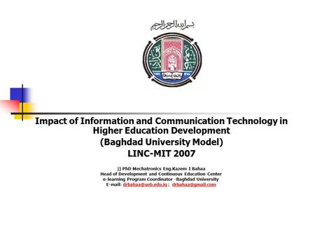 Impact of Information and Communication Technology in Higher Education Development (Baghdad University Model) LINC-MIT 2007 ) PhD Mechatronics Eng.Kazem.