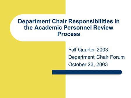 Department Chair Responsibilities in the Academic Personnel Review Process Fall Quarter 2003 Department Chair Forum October 23, 2003.