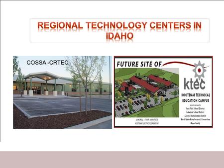 COSSA -CRTEC. Technology Centers & PTS High Schools Provide central location for exemplary Pro-Tech programs for Idaho's students. Provide facilities.