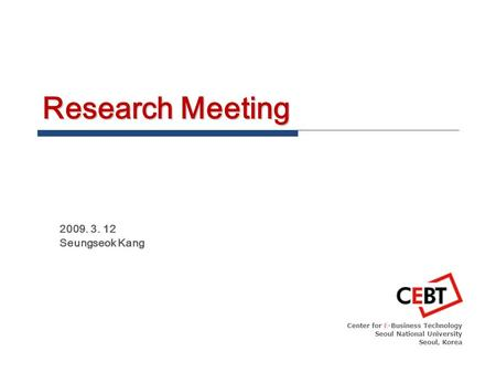 Research Meeting 2009. 3. 12 Seungseok Kang Center for E-Business Technology Seoul National University Seoul, Korea.