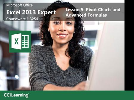 Microsoft Office Excel 2013 Expert Microsoft Office Excel 2013 Expert Courseware # 3254 Lesson 5: Pivot Charts and Advanced Formulas.