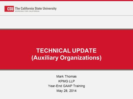TECHNICAL UPDATE (Auxiliary Organizations) Mark Thomas KPMG LLP Year-End GAAP Training May 28, 2014.