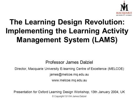 The Learning Design Revolution: Implementing the Learning Activity Management System (LAMS) Professor James Dalziel Director, Macquarie University E-learning.
