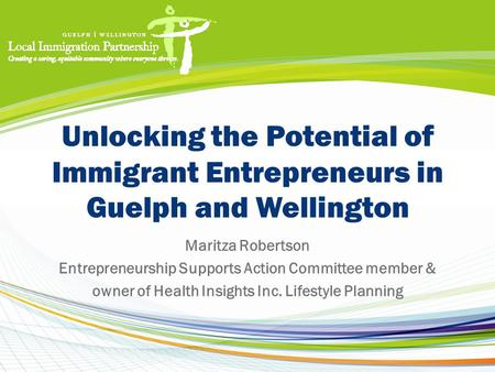 Unlocking the Potential of Immigrant Entrepreneurs in Guelph and Wellington Maritza Robertson Entrepreneurship Supports Action Committee member & owner.