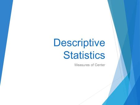 Descriptive Statistics Measures of Center. Essentials: Measures of Center (The great mean vs. median conundrum.)  Be able to identify the characteristics.