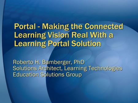 Portal - Making the Connected Learning Vision Real With a Learning Portal Solution Roberto H. Bamberger, PhD Solutions Architect, Learning Technologies.