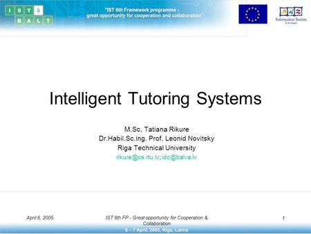 April 6, 2005IST 6th FP - Great opportunity for Cooperation & Collaboration 1 Intelligent Tutoring Systems M.Sc. Tatiana Rikure Dr.Habil.Sc.ing. Prof.
