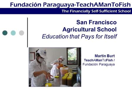 San Francisco Agricultural School Education that Pays for Itself Martin Burt TeachAManToFish / Fundación Paraguaya Fundación Paraguaya-TeachAManToFish.