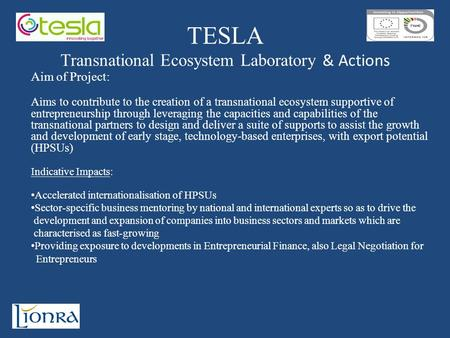 TESLA Transnational Ecosystem Laboratory & Actions Aim of Project: Aims to contribute to the creation of a transnational ecosystem supportive of entrepreneurship.