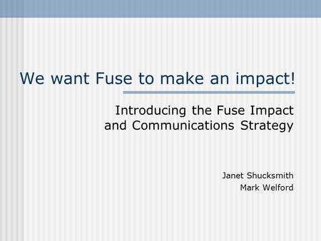 We want Fuse to make an impact! Introducing the Fuse Impact and Communications Strategy Janet Shucksmith Mark Welford.