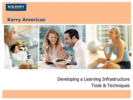 Kerry Americas Developing a Learning Infrastructure Tools & Techniques.
