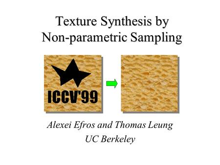 Texture Synthesis by Non-parametric Sampling Alexei Efros and Thomas Leung UC Berkeley.