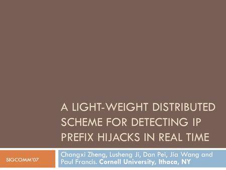 A LIGHT-WEIGHT DISTRIBUTED SCHEME FOR DETECTING IP PREFIX HIJACKS IN REAL TIME Changxi Zheng, Lusheng Ji, Dan Pei, Jia Wang and Paul Francis. Cornell University,