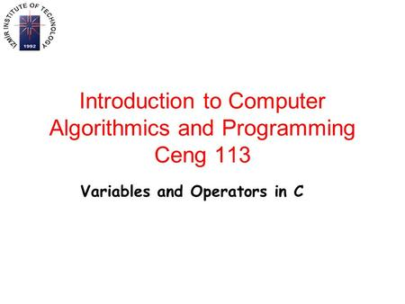 Introduction to Computer Algorithmics and Programming Ceng 113 Variables and Operators in C.