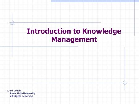 Introduction to Knowledge Management © Ed Green Penn State University All Rights Reserved.