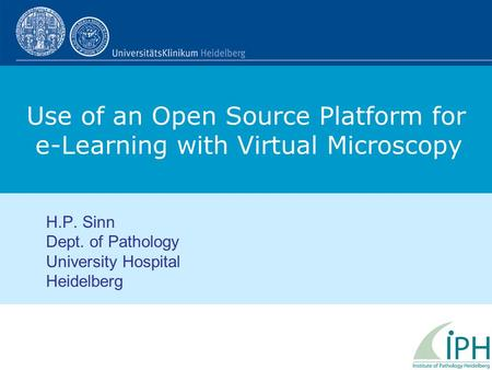 Use of an Open Source Platform for e-Learning with Virtual Microscopy H.P. Sinn Dept. of Pathology University Hospital Heidelberg.