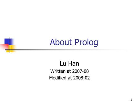 1 About Prolog Lu Han Written at 2007-08 Modified at 2008-02.