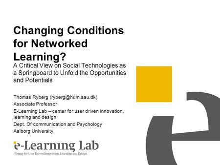 Changing Conditions for Networked Learning? A Critical View on Social Technologies as a Springboard to Unfold the Opportunities and Potentials Thomas Ryberg.