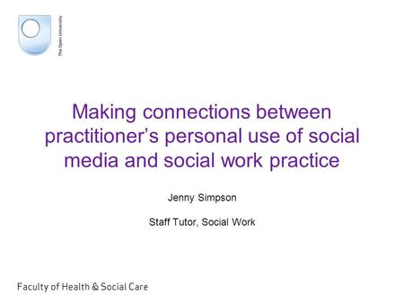 Making connections between practitioner's personal use of social media and social work practice Jenny Simpson Staff Tutor, Social Work.