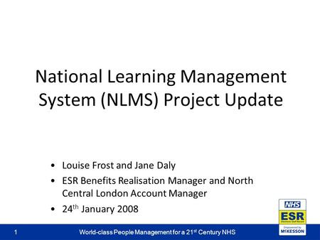 World-class People Management for a 21 st Century NHS1 National Learning Management System (NLMS) Project Update Louise Frost and Jane Daly ESR Benefits.
