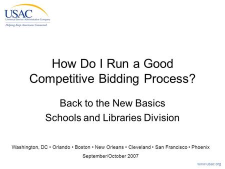 Www.usac.org How Do I Run a Good Competitive Bidding Process? Back to the New Basics Schools and Libraries Division Washington, DC Orlando Boston New Orleans.
