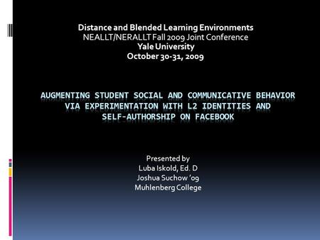 Distance and Blended Learning Environments NEALLT/NERALLT Fall 2009 Joint Conference Yale University October 30-31, 2009 Presented by Luba Iskold, Ed.
